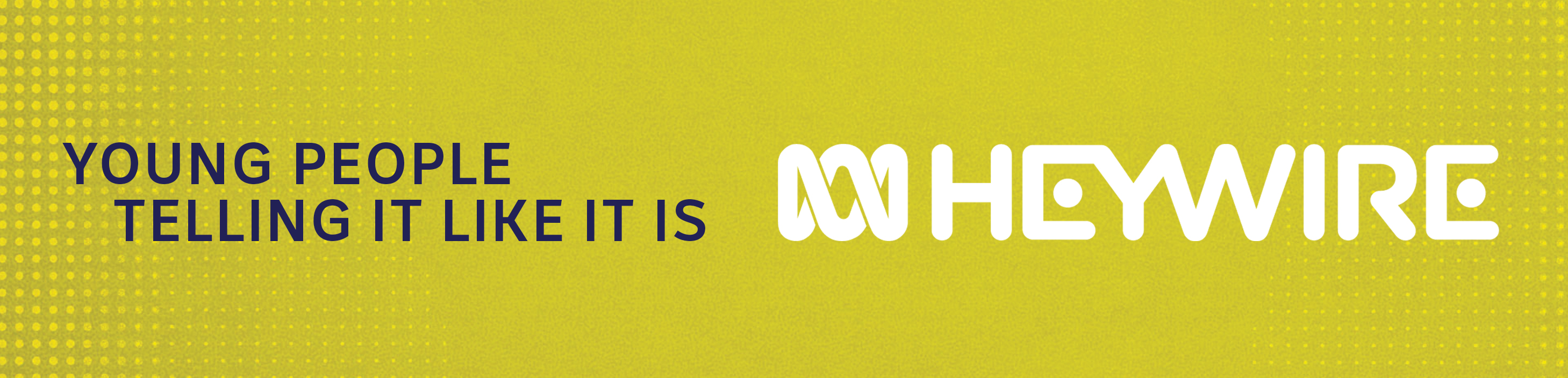 A green background is seen with the word Heywire written in white and young people telling it like it is written in blue.