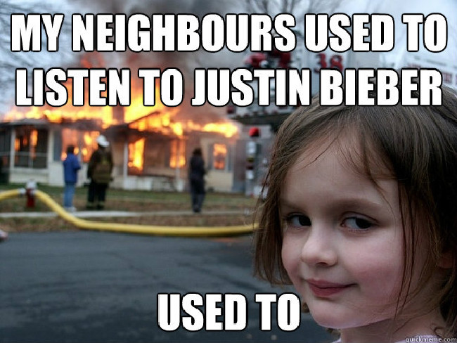 An example of the disaster girl meme which reads 'My neighbours used to listen to Justin Bieber. Used to'.